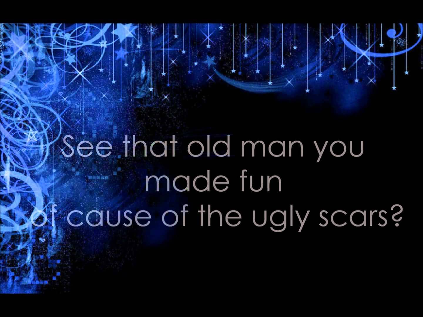 Bullied Quotes See that old man you made fun cause of the ugly scars