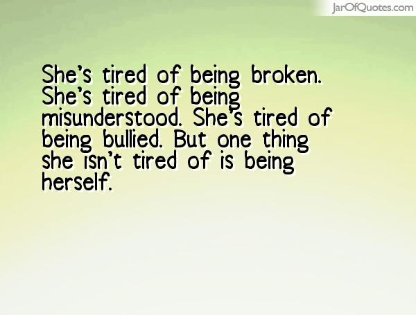 Bullied Quotes She's tired of being broken. She's tired of being misunderstood