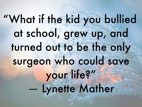Bullied Quotes What if the kid you bullied at school, grew up, and turned out Lynette Mather