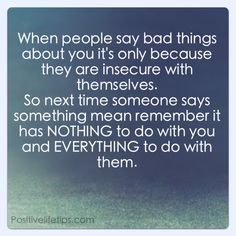 Bullied Quotes When people say bad things about you it's only because they are insecure