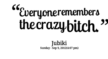 Crazy Bitch Quotes Everyone remembers the crazy bitch Jubiki