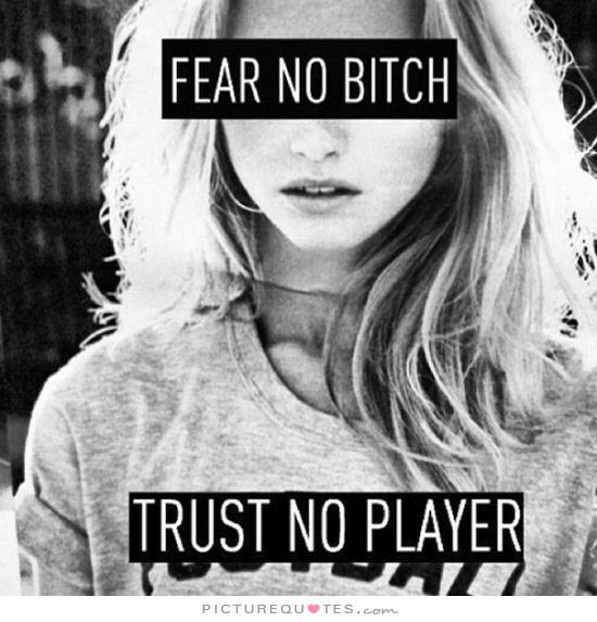Crazy Bitch Quotes Fear no bitch trust no player