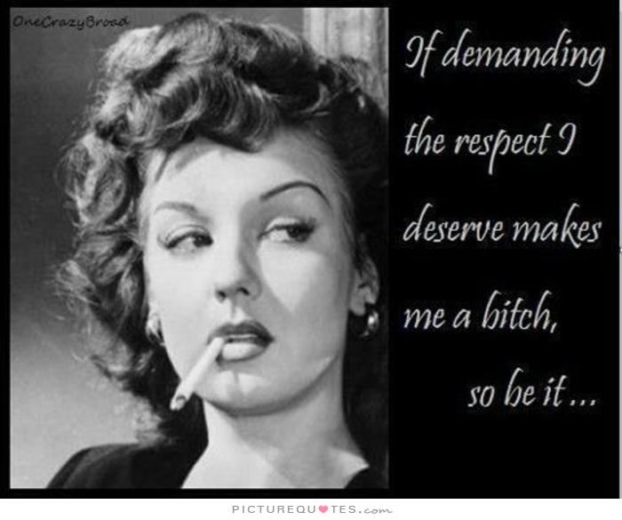 Crazy Bitch Quotes If demanding the respect