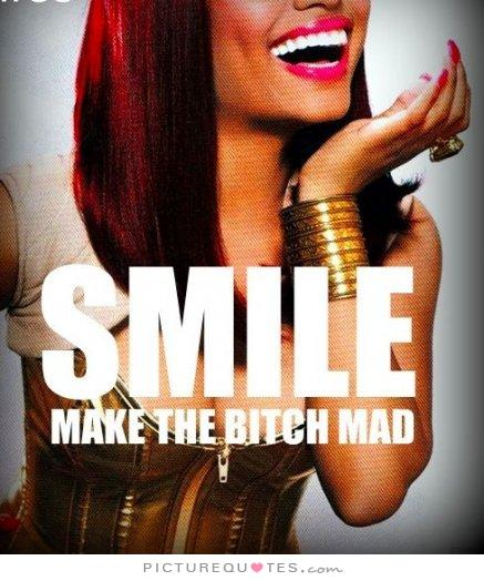Crazy Bitch Quotes Smile make the bitch mad