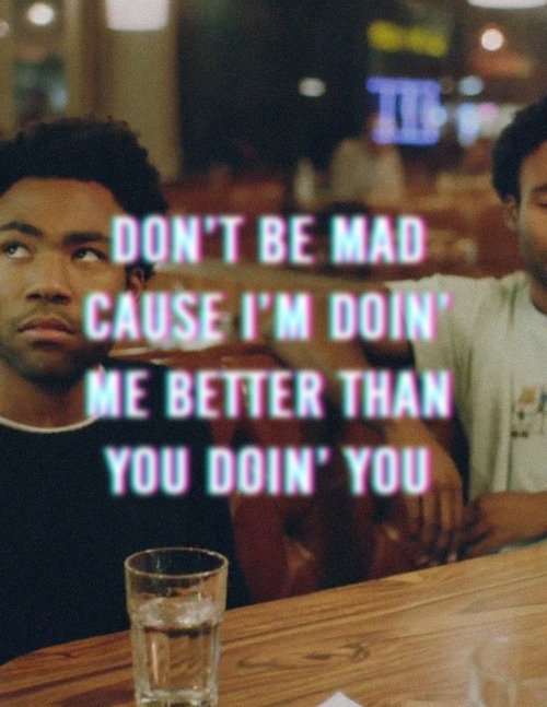 Doing Me Sayings Don't be mad cuz I'm doing me better than you doing you. Donald Glover
