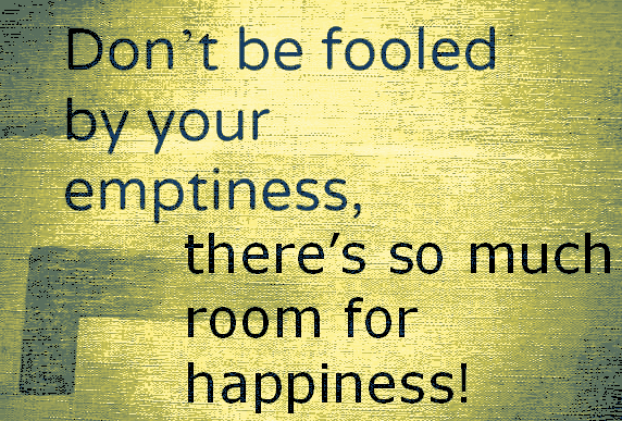 Don't be fooled by your emptiness. there's so much room for happiness