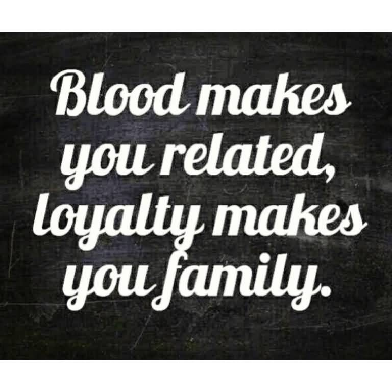 Fake Family Quotes Blood Makes You Related Loyalty Makes