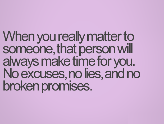 Fake Family Quotes When you really matter tp someone, that person will always make time for you. no excuse, no lies, and no broken promises
