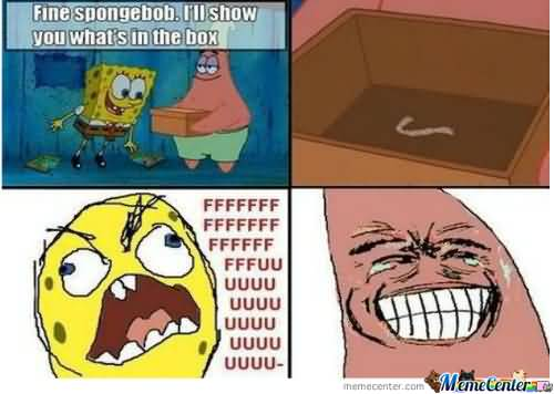 Fine spongebob ill show you whats on the box Funny Patrick Meme fine spongebob i'll show you what's on the box funny patrick meme,Funny Spongebob And Patrick Memes