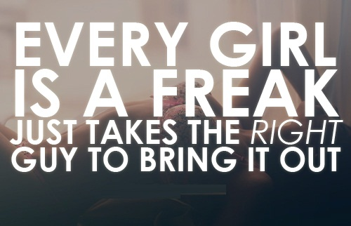 Freaky Quotes Every girl is a freak just takes the right guy to bring it out