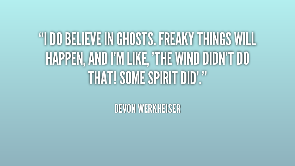 Freaky Quotes I do believe in ghosts freaky thigs will happen and i'm like Devon Werkheiser