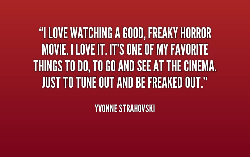 Freaky Quotes I love watching a good freaky horror movie i love it it's one of my favourite things to do Yvonne Strahovski
