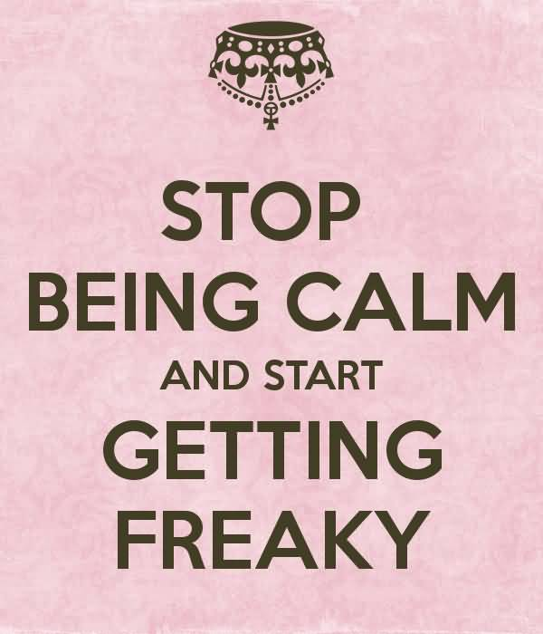 Freaky Quotes Stop being calm and start getting freaky
