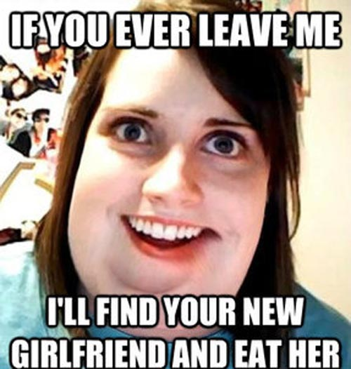 Funny Girlfriend Meme If Your Ever Leave Me I'll Find Your New Girlfriend And Eat Her Pictures