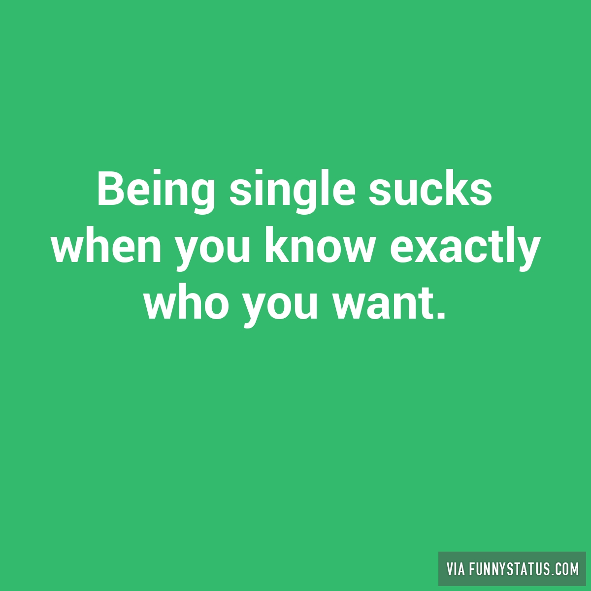Funny Single Memes Being single sucks when you know exactly who you want