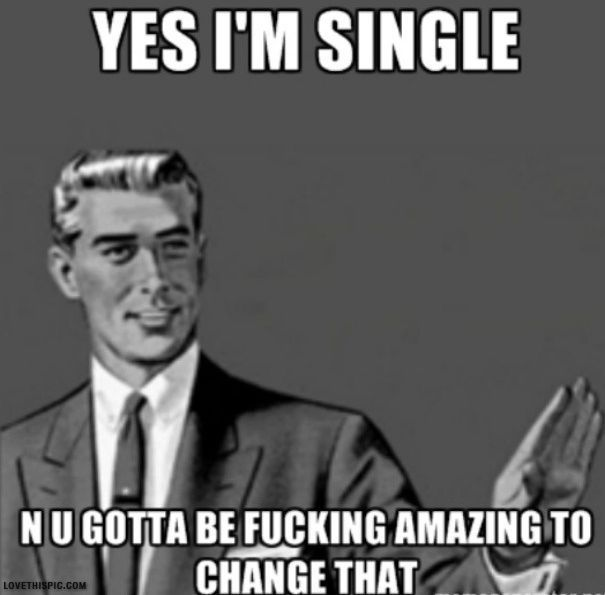 Funny Single Memes Yes i'm single n u gotta be fucking amazing to change that