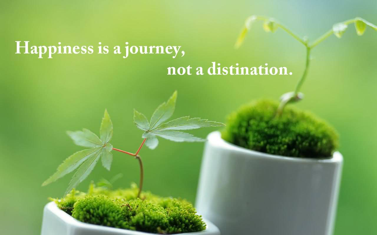 Inspirational Happiness Sayings Happiness is a journey not a destination