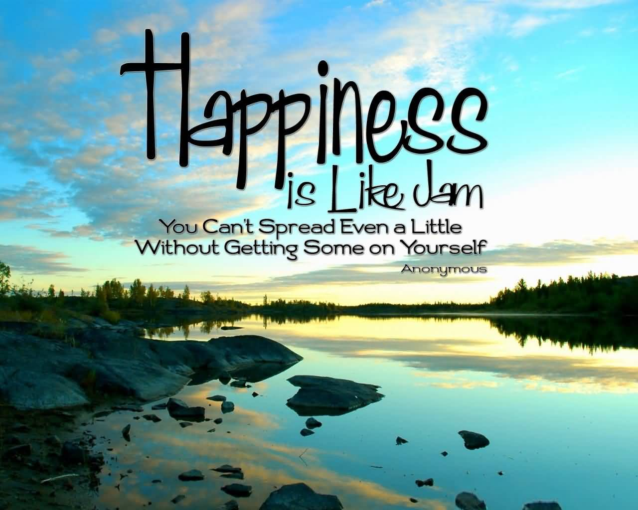 Inspirational Happiness Sayings Happiness is like jam you can't spread even a little without getting some yourself