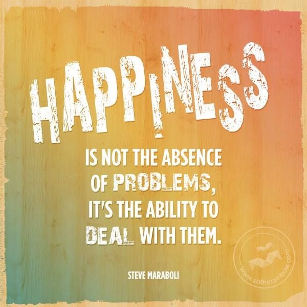 Inspirational Happiness Sayings Happiness is not the absence of problems it's the ability to deal with them Steve Maraboli
