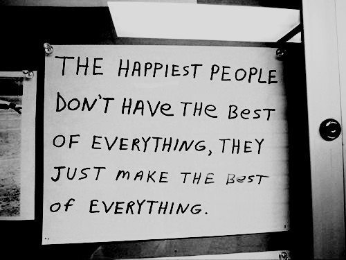 Inspirational Happiness Sayings The happiest people don't have the best of everything, they just make the best of everything