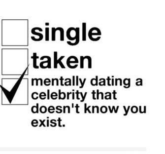 Single taken mentally dating a celebrity that doesn't know you exist Funny Single Memes