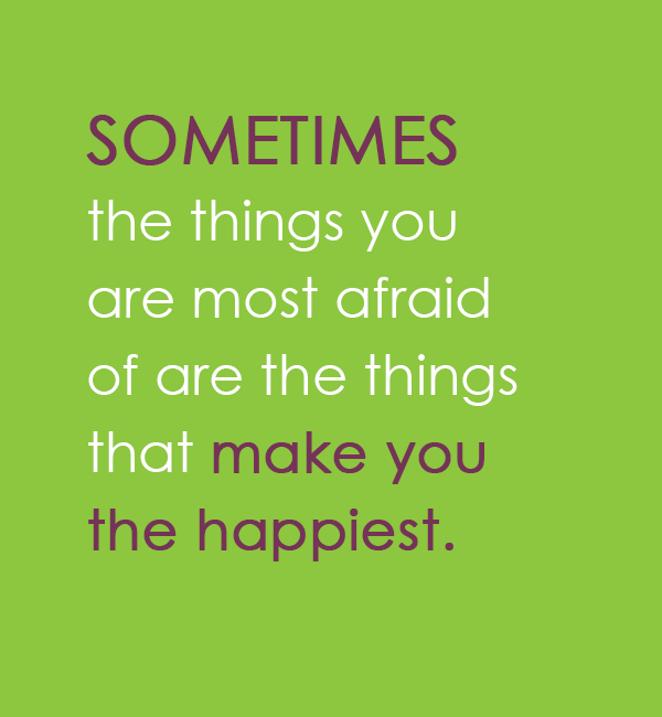 Sometimes the things you are most afraid of are the things that make you the happiest