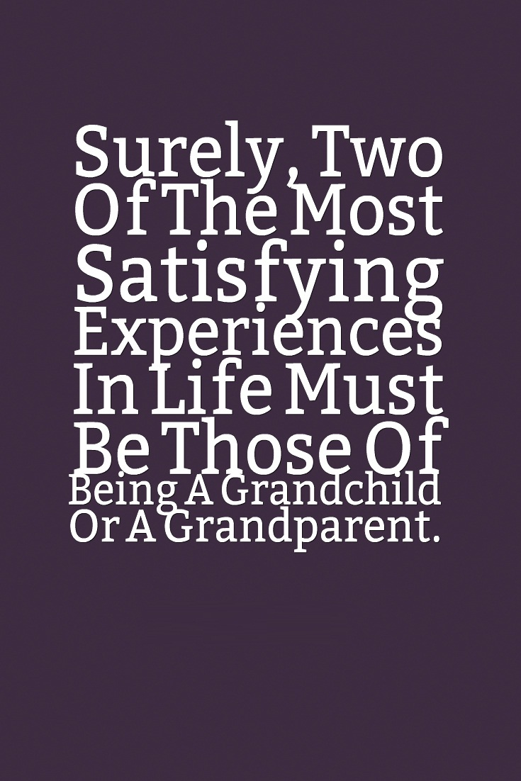 Surely Two Of The Most Satisfying Experiences In Life Must Be Those Of Being A Grandchild Or A Grandparent