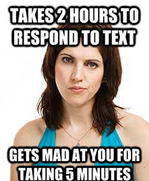 Takes 2 Hours To Respond To Text Gets Mad At You For Taking 5 Minutes Funny Girlfriend Memes Photos