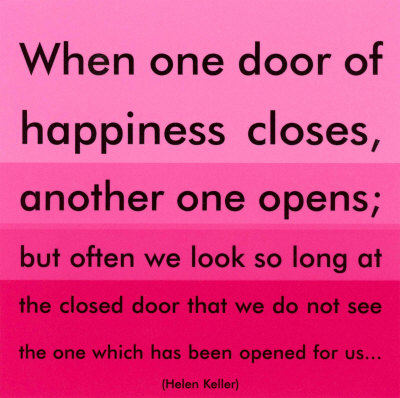 When one door of happiness closes, another one opens Helen Keller