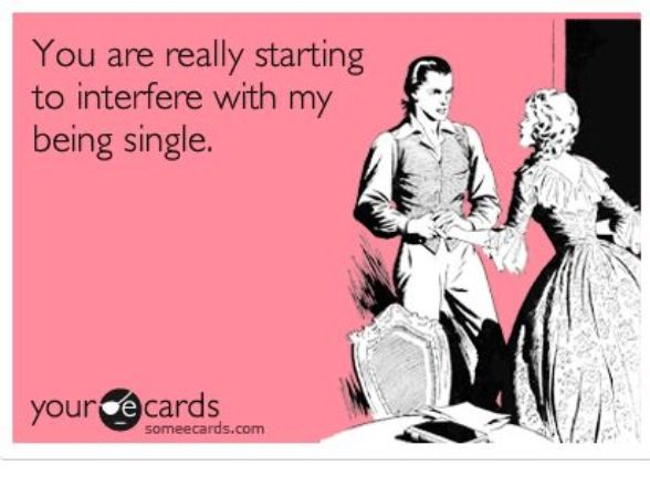 You are really starting to interfere with my being single Funny Single Memes