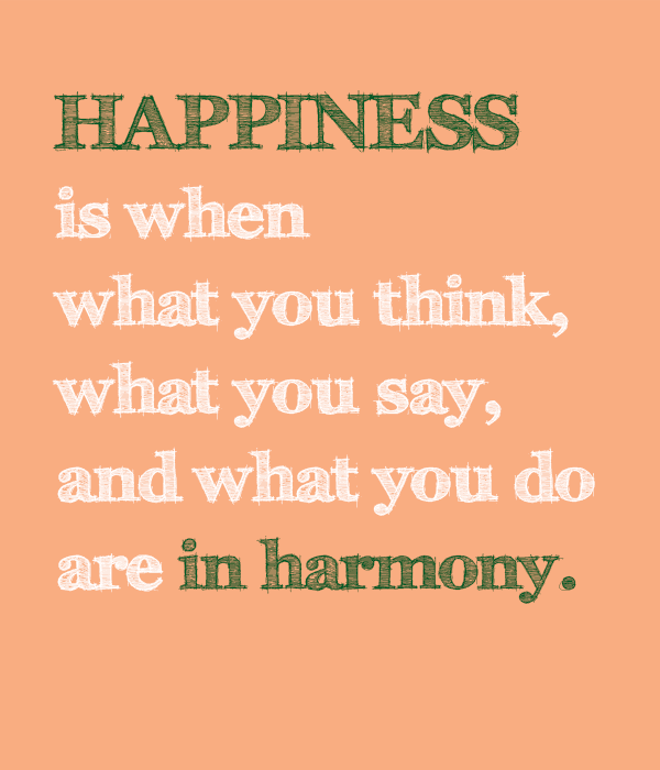 happiness is when what you think, what you say, and what you do are in harmony