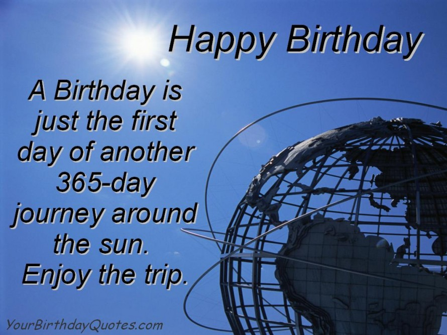 happy birthday a birthday is just the first day another 365 day journey around the sun. enjoy the trip.