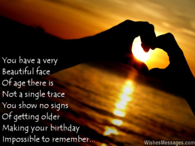 you have a very beautiful face of age there is not a single trace you show no signs of getting older making your birthday impossible to remember...