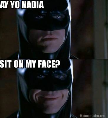 Ay Yo Nadia Sit On My Face Batman Memes