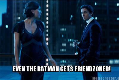 Batman Meme Even The Batman Gets Friendzoned!