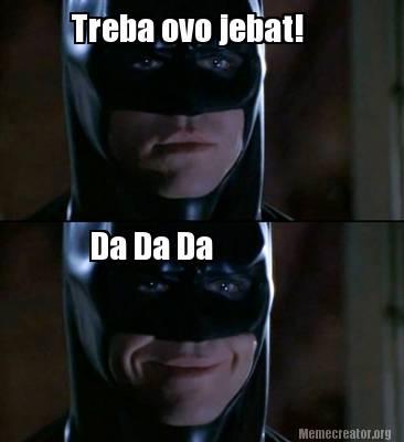 Batman Meme Treba Ovo Jebat! Da Da Da Image