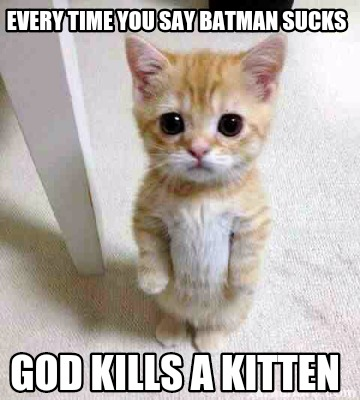 Batman Memes Every Time You Say Batman Sucks God Kills A Kitten Graphics