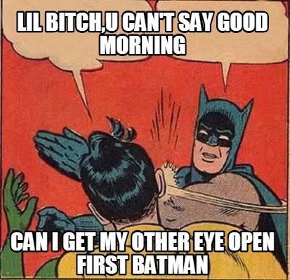 Batman Memes Lil Bitch,U Can't Say Good Morning Images