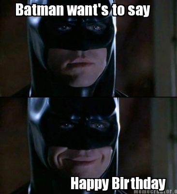 Batman Want's To Say Happy Birthday Batman Memes