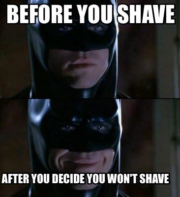 Before You Shave After You Decide You Won't Shave Batman Meme Photo