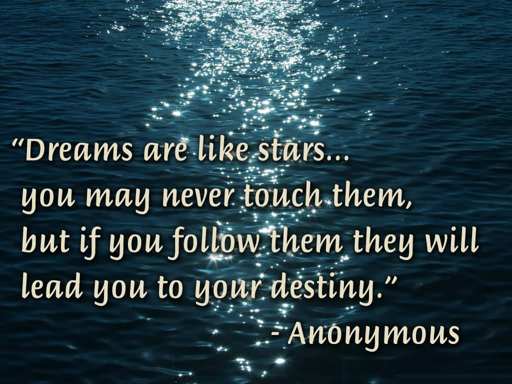 Best Life Quotes Dreams are like stars you may never touch them, but if you follow them they will lead you to your destiny