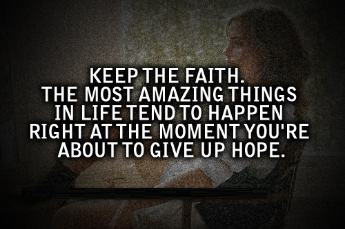 Best Life Quotes Keep the faith the most amazing things in life tend to happen right at the moment you're about to give up hope