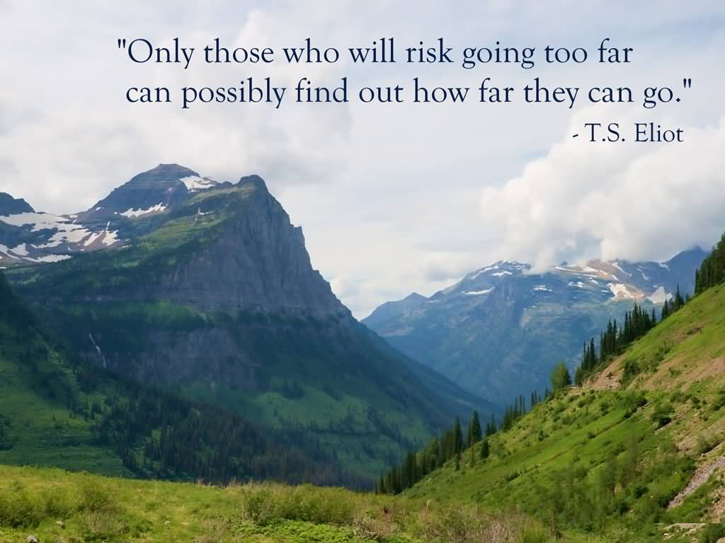 Best Life Quotes Only those who will risk going too far can possibly find out how far they can go T.S. Eliot