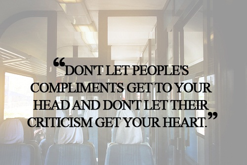 Cute Life Quotes Don't let people's compliments get to your head and don't let their criticism get your heart