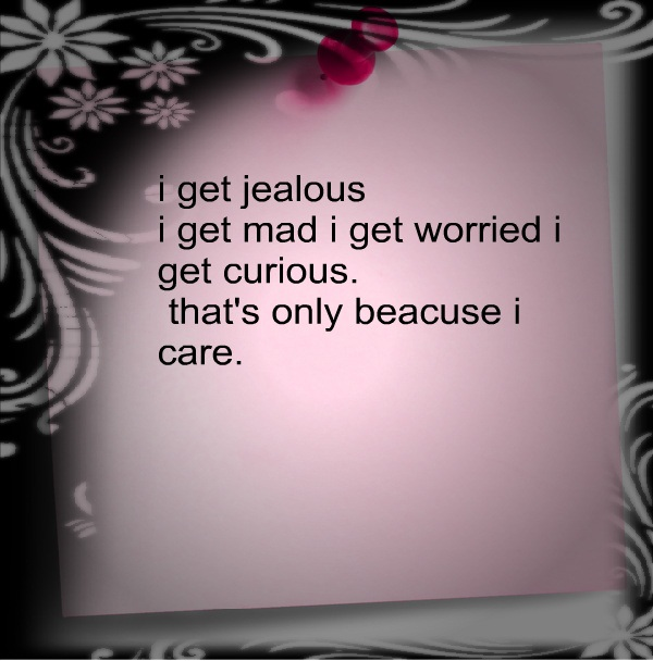 Cute Life Quotes I get jealous i get mad i get worried i get curious that's only because i care