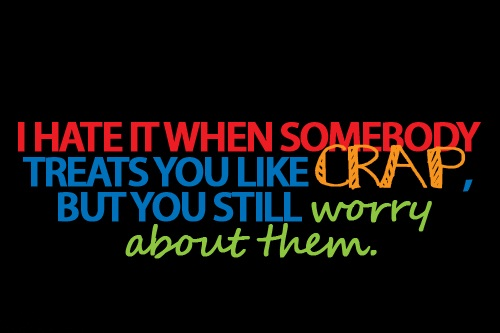 Cute Life Quotes I hate it when somebody treats you like crap but you still worry about them