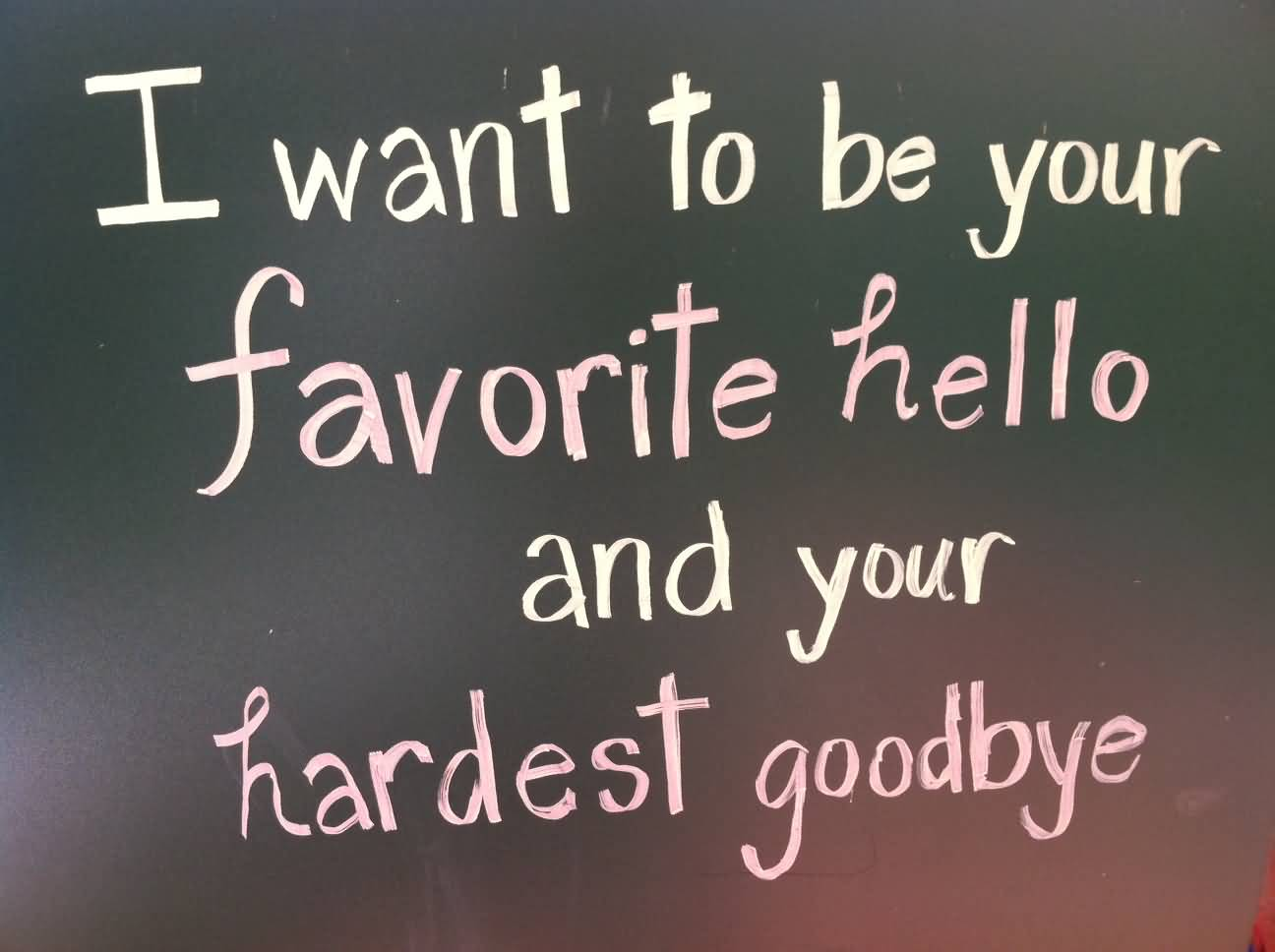 Cute Life Quotes I want to be your favorite hello andyour hardest goodbye