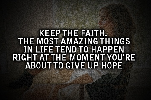 Cute Life Quotes Keep the faith the most amazing things in life tend to happen right at the moment you're about to give up hope