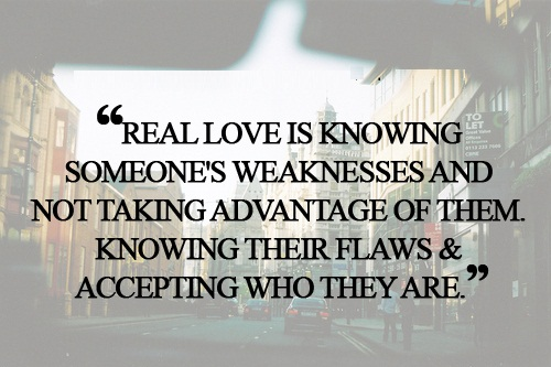 Cute Life Quotes Real love is knowing someones weakness and not taking advantage of them knowing their flaws & accepting who they are