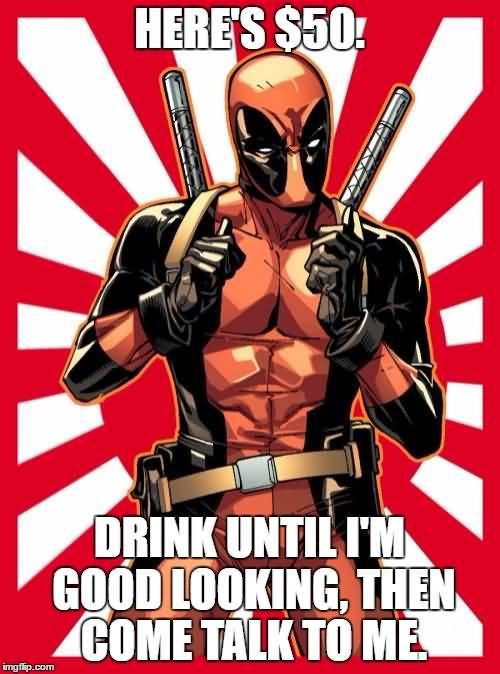 Deadpool Memes Here's $50. Drink Until I'm Good Looking